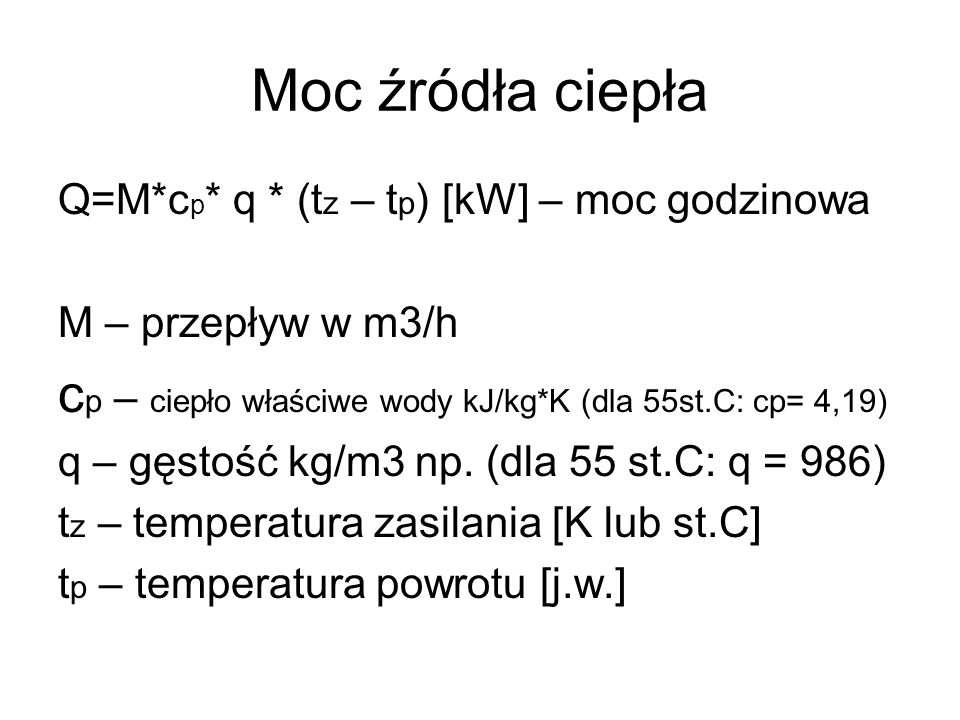Moc źródła ciepłaQ=M*cp* q * (tz – tp) [kW] – moc godzinowa. M – przepływ w m3/h. cp – ciepło właściwe wody kJ/kg*K (dla 55st.C: cp= 4,19)